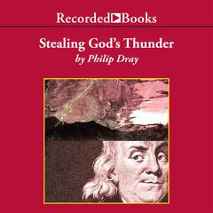 Stealing God's Thunder: Benjamin Franklin's Lightning Rod and the Invention of America Audiobook, by Philip Dray