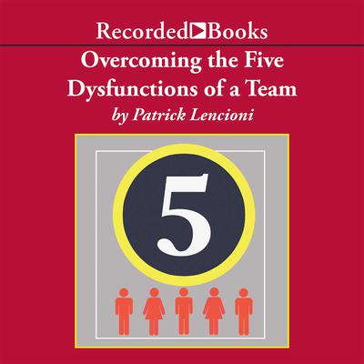 Overcoming the Five Dysfunctions of a Team: A Field Guide for Leaders, Managers, and Facilitators Audiobook, by Patrick Lencioni