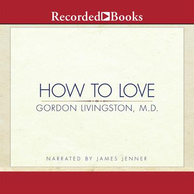 How to Love: Choosing Well at Every Stage of Life Audiobook, by Gordon Livingston