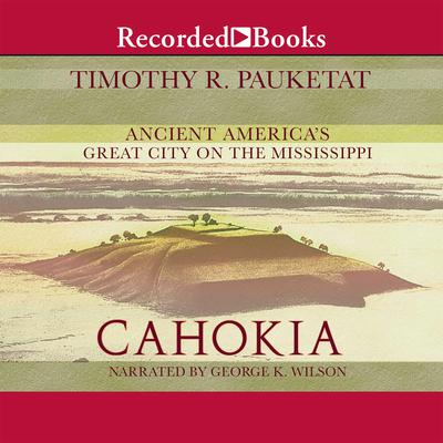 Cahokia: Ancient Americas Great City on the Mississippi Audiobook, by Timothy R. Pauketat