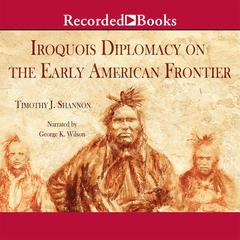 Iroquois and Diplomacy on the Early American Frontier Audiobook, by Timothy J. Shannon