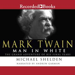 Mark Twain: Man in White: The Grand Adventure of His Final Years Audiobook, by Michael Shelden, Professor Michael Shelden