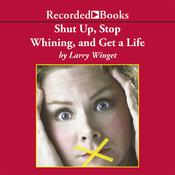 Shut Up, Stop Whining, and Get a Life: A Kick-Butt Approach to a Better Life Audiobook, by Larry Winget