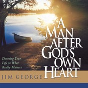 A Man After Gods Own Heart: Devoting Your Life to What Really Matters, by Jim George