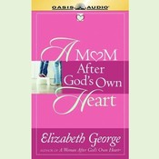 A Mom After Gods Own Heart: 10 Ways to Love Your Children, by Elizabeth George