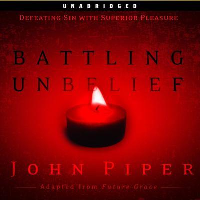 Battling Unbelief: Defeating Sin With Superior Pleasure Audiobook, by