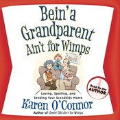 Bein' a Grandparent Ain't for Wimps: Loving, Spoiling, and Sending Your Grandkids Home, by Karen O'Connor