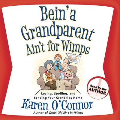 Bein a Grandparent Aint for Wimps: Loving, Spoiling, and Sending Your Grandkids Home Audiobook, by Karen O'Connor