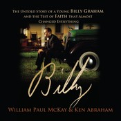 Billy: The Untold Story of a Young Billy Graham and the Test of Faith that Almost Changed Everything, by Ken Abraham, William Paul McKay