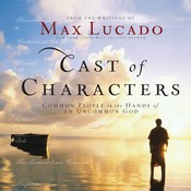 Cast of Characters: Common People in the Hands of an Uncommon God, by Max Lucado