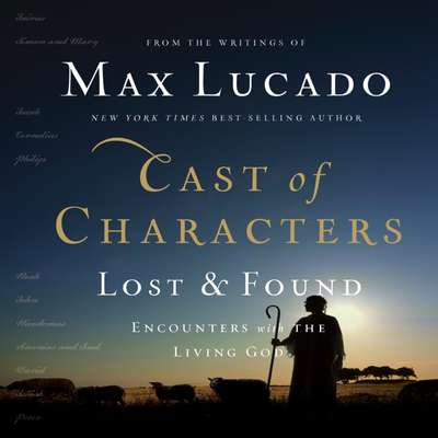Cast of Characters: Lost and Found: Encounters with the Living God Audiobook, by Max Lucado