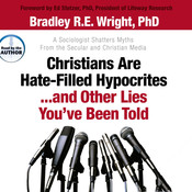Christians Are Hate-Filled Hypocrites…and Other Lies You've Been Told: A Sociologist Shatters Myths from the Secular and Christian Media Audiobook, by Bradley R. E. Wright