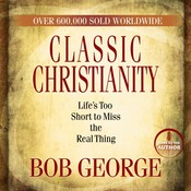 Classic Christianity: Life's Too Short to Miss the Real Thing Audiobook, by Bob George