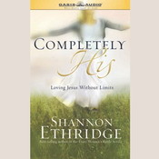 Completely His: Loving Jesus Without Limits, by Shannon Ethridg