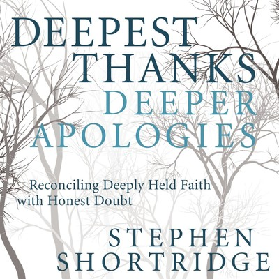 Deepest Thanks, Deeper Apologies: Reconciling Deeply Held Faith with Honest Doubt Audiobook, by Stephen Shortridge