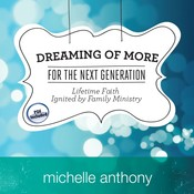 Dreaming of More for the Next Generation: Lifetime Faith Ignited by Family Ministry, by Michelle Anthony