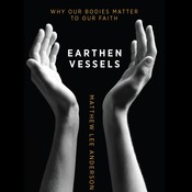 Earthen Vessels: Why Our Bodies Matter to Our Faith Audiobook, by Matthew Lee Anderson
