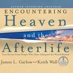 Encountering Heaven and the Afterlife: True Stories from People Who Have Glimpsed the World Beyond Audiobook, by James L. Garlow, Keith Wall