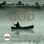 Fathered By God: Discover What Your Dad Could Never Teach You, by John Eldredg