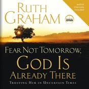 Fear Not Tomorrow, God Is Already There: Trusting Him in Uncertain Times, by Ruth Graham