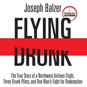 Flying Drunk: The True Story of a Northwest Airlines Flight, Three Drunk Pilots, and One Mans Fight for Redemption, by Joseph Balzer