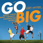 Go Big: Make Your Shot Count in the Connected World, by Cory Cotton