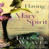 Having a Mary Spirit: Allowing God to Change Us from the Inside Out, by Joanna Weaver