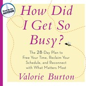 How Did I Get So Busy?: The 28-Day Plan to Free Your Time, Reclaim Your Schedule, and Reconnect with What Matters Most Audiobook, by Valorie Burton