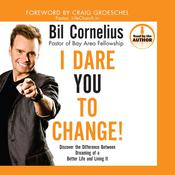 I Dare You to Change!: Discover the Difference between Dreaming of a Better Life and Living It, by Bil Cornelius