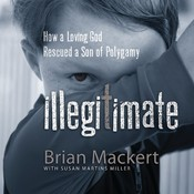 Illegitimate: How a Loving God Rescued a Son of Polygamy Audiobook, by Brian Mackert