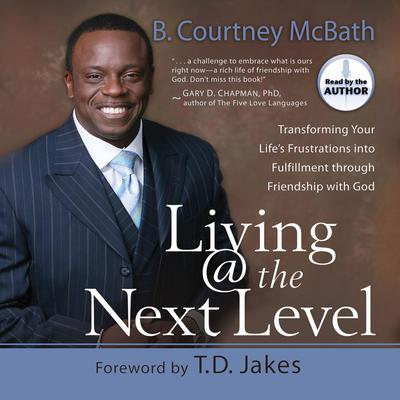 Living @ the Next Level: Transforming Your Lifes Frustrations into Fulfillment Audiobook, by B. Courtney McBath