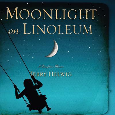 Moonlight On Linoleum: A Daughters Memoir Audiobook, by Terry Helwig
