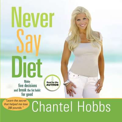 Never Say Diet: Make Five Decisions and Break the Fat Habit for Good Audiobook, by Chantel Hobbs