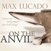 On the Anvil: Being Shaped Into Gods Image, by Max Lucado