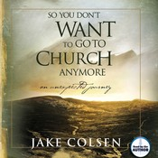 So You Don't Want to Go to Church Anymore: An Unexpected Journey, by Jake Colsen