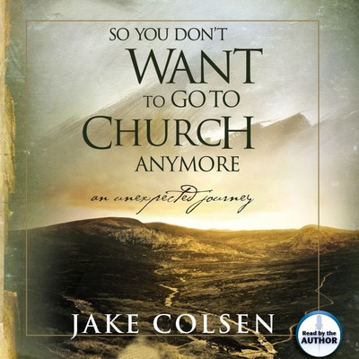So You Dont Want To Go To Church Anymore: An Unexpected Journey Audiobook, by Jake Colsen
