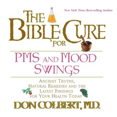 The Bible Cure for PMS and Mood Swings: Ancient Truths, Natural Remedies and the Latest Findings for Your Health Today Audiobook, by Don Colbert