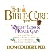 The Bible Cure for Weight Loss and Muscle Gain: Ancient Truths, Natural Remedies, and the Latest Findings for Your Health Today, by Don Colbert