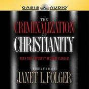 The Criminalization of Christianity: Listen to This Before it Becomes Illegal!, by Janet Folger