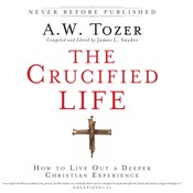 The Crucified Life: How to Live Out a Deeper Christian Experience, by A. W. Tozer, A. W. Tozer, James L. Snyder