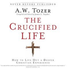 The Crucified Life: How To Live Out A Deeper Christian Experience Audiobook, by A. W. Tozer, James L. Snyder