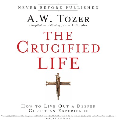 The Crucified Life: How To Live Out A Deeper Christian Experience Audiobook, by A. W. Tozer