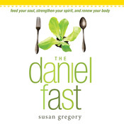 The Daniel Fast: Feed Your Soul, Strengthen Your Spirit, and Renew Your Body, by Susan Gregory