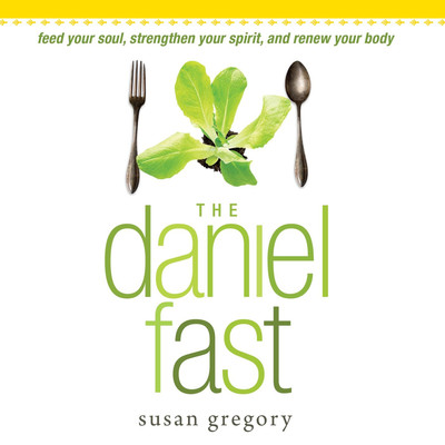 The Daniel Fast: Feed Your Soul, Strengthen Your Spirit, and Renew Your Body Audiobook, by Susan Gregory