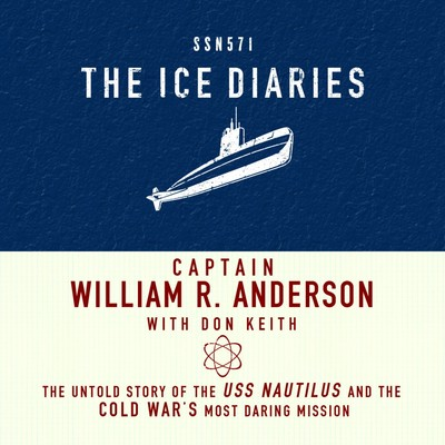 The Ice Diaries: The Untold Story of the USS Nautilus and the Cold Wars Most Daring Mission Audiobook, by William Anderson