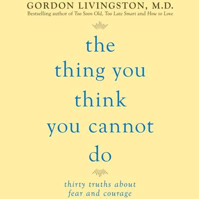 The Thing You Think You Cannot Do: Thirty Truths You Need to Know Now About Fear and Courage Audiobook, by Gordon Livingston