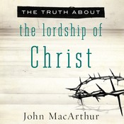 The Truth about the Lordship of Christ, by John F. MacArthur