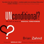 Unconditional?: The Call of Jesus to Radical Forgiveness, by Brian Zahnd