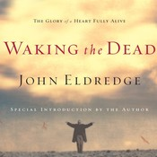 Waking the Dead: The Glory of a Heart Fully Alive, by John Eldredge