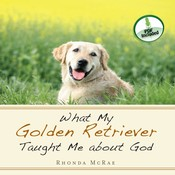 What My Golden Retriever Taught Me about God, by Rhonda McRae